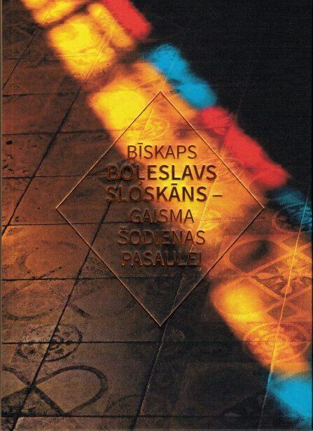 Bīskaps Boļeslavs Sloskāns - gaisma šodienas pasaulei (sast. Ieva Zepa, autoru kolektīva rakstu krājums)